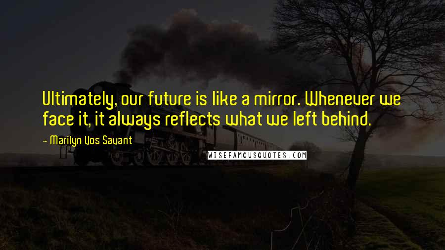 Marilyn Vos Savant quotes: Ultimately, our future is like a mirror. Whenever we face it, it always reflects what we left behind.