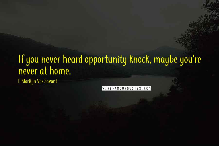 Marilyn Vos Savant quotes: If you never heard opportunity knock, maybe you're never at home.