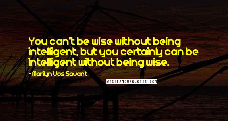 Marilyn Vos Savant quotes: You can't be wise without being intelligent, but you certainly can be intelligent without being wise.