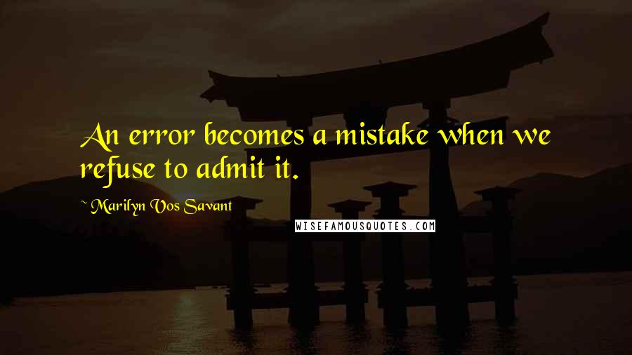 Marilyn Vos Savant quotes: An error becomes a mistake when we refuse to admit it.
