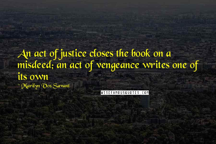 Marilyn Vos Savant quotes: An act of justice closes the book on a misdeed; an act of vengeance writes one of its own