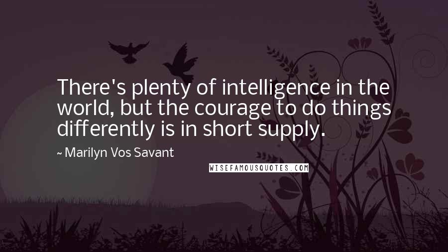 Marilyn Vos Savant quotes: There's plenty of intelligence in the world, but the courage to do things differently is in short supply.