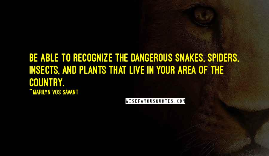 Marilyn Vos Savant quotes: Be able to recognize the dangerous snakes, spiders, insects, and plants that live in your area of the country.
