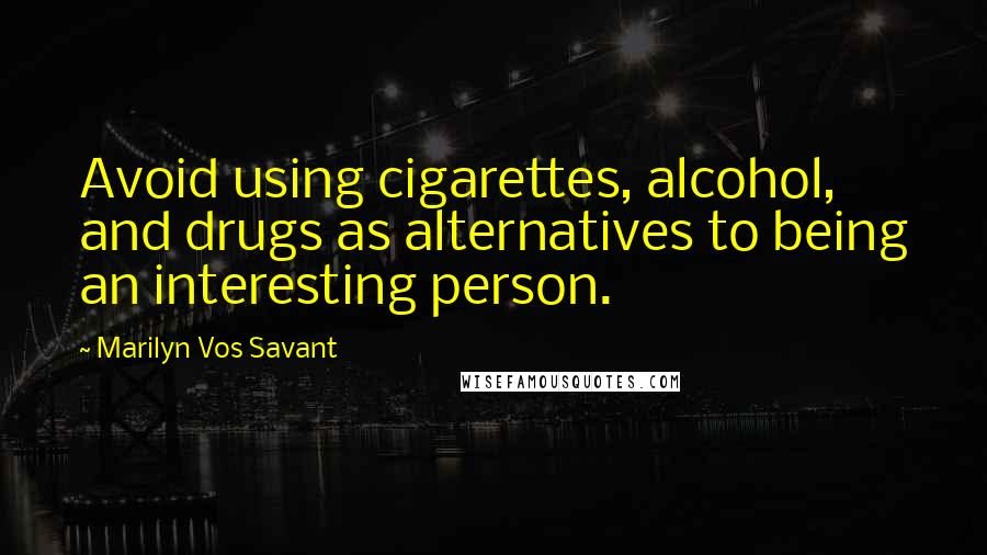 Marilyn Vos Savant quotes: Avoid using cigarettes, alcohol, and drugs as alternatives to being an interesting person.