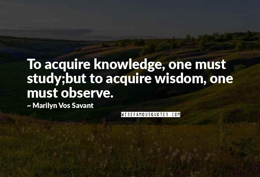 Marilyn Vos Savant quotes: To acquire knowledge, one must study;but to acquire wisdom, one must observe.