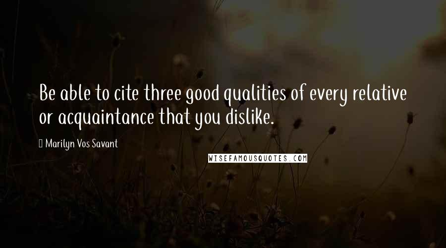 Marilyn Vos Savant quotes: Be able to cite three good qualities of every relative or acquaintance that you dislike.