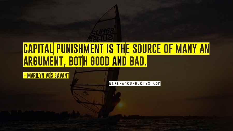 Marilyn Vos Savant quotes: Capital punishment is the source of many an argument, both good and bad.