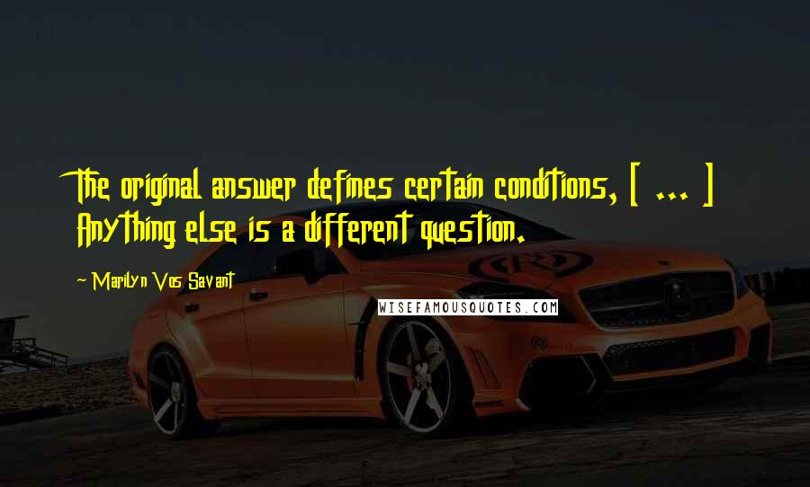 Marilyn Vos Savant quotes: The original answer defines certain conditions, [ ... ] Anything else is a different question.