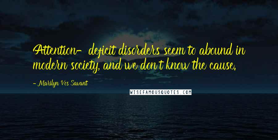 Marilyn Vos Savant quotes: Attention-deficit disorders seem to abound in modern society, and we don't know the cause.