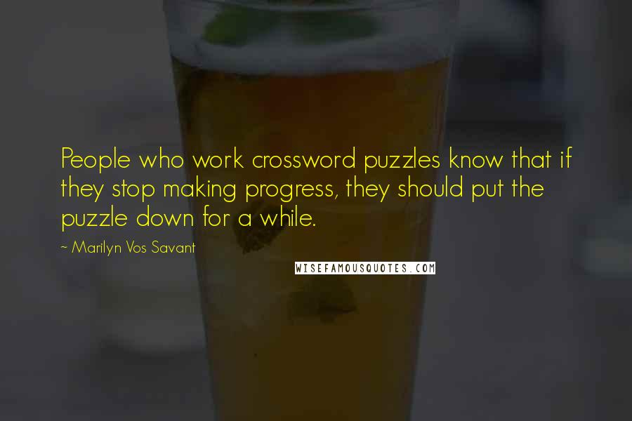 Marilyn Vos Savant quotes: People who work crossword puzzles know that if they stop making progress, they should put the puzzle down for a while.