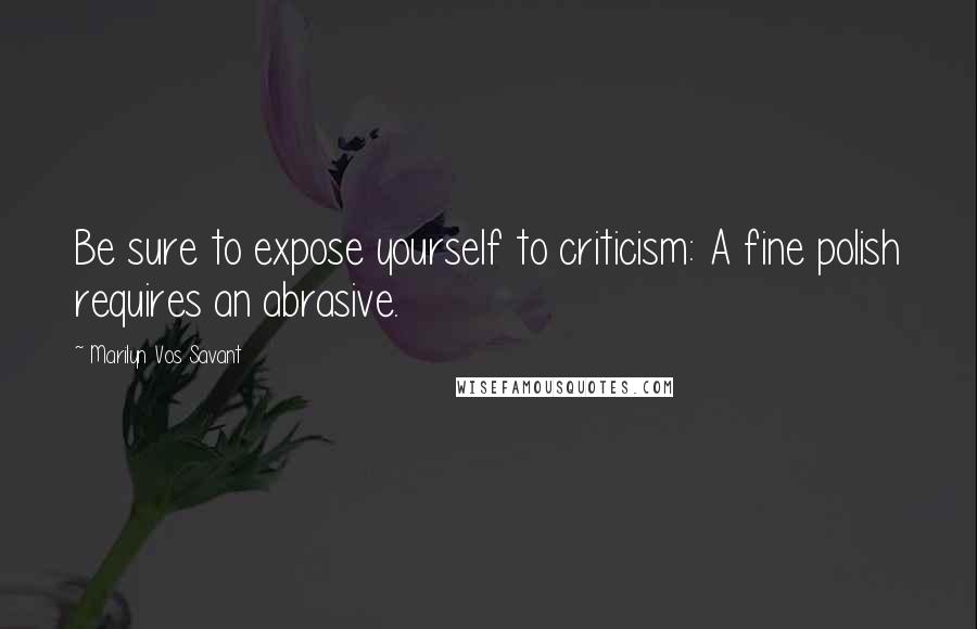 Marilyn Vos Savant quotes: Be sure to expose yourself to criticism: A fine polish requires an abrasive.