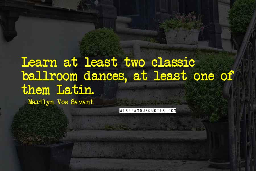 Marilyn Vos Savant quotes: Learn at least two classic ballroom dances, at least one of them Latin.