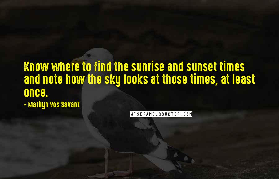 Marilyn Vos Savant quotes: Know where to find the sunrise and sunset times and note how the sky looks at those times, at least once.