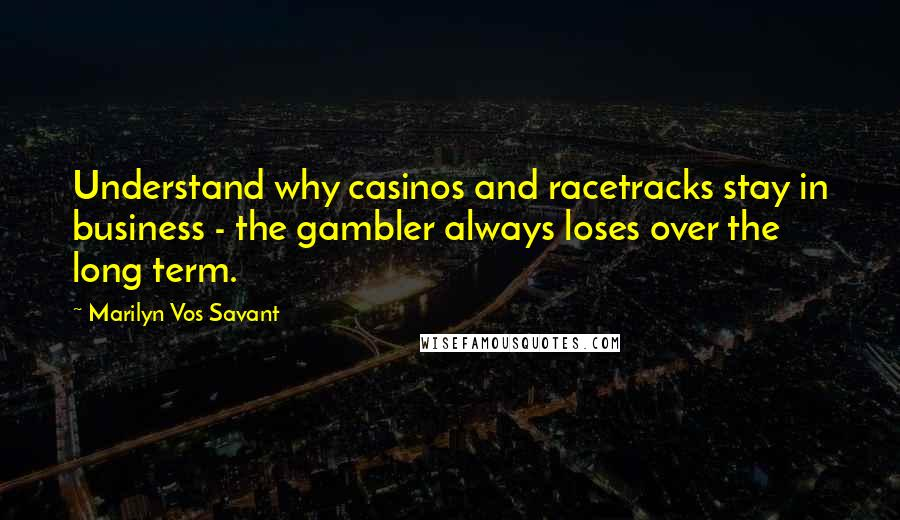 Marilyn Vos Savant quotes: Understand why casinos and racetracks stay in business - the gambler always loses over the long term.