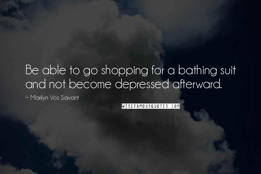 Marilyn Vos Savant quotes: Be able to go shopping for a bathing suit and not become depressed afterward.