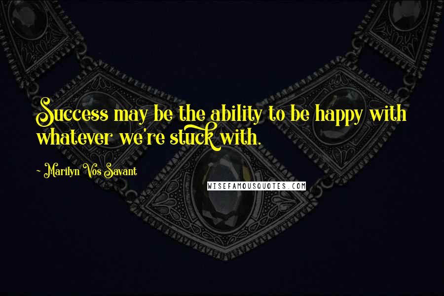Marilyn Vos Savant quotes: Success may be the ability to be happy with whatever we're stuck with.