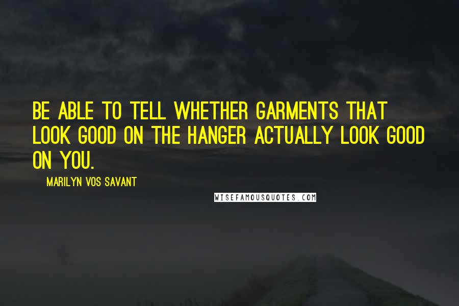 Marilyn Vos Savant quotes: Be able to tell whether garments that look good on the hanger actually look good on you.