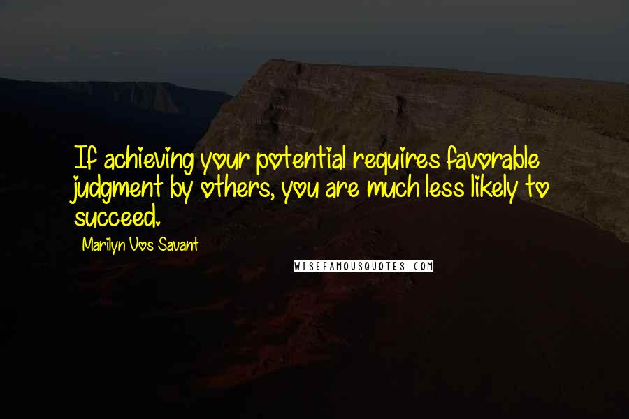 Marilyn Vos Savant quotes: If achieving your potential requires favorable judgment by others, you are much less likely to succeed.