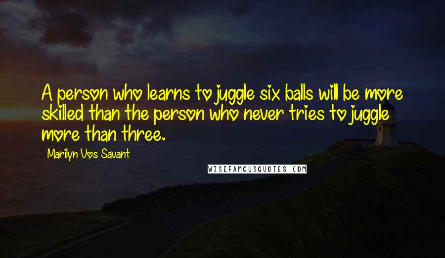Marilyn Vos Savant quotes: A person who learns to juggle six balls will be more skilled than the person who never tries to juggle more than three.