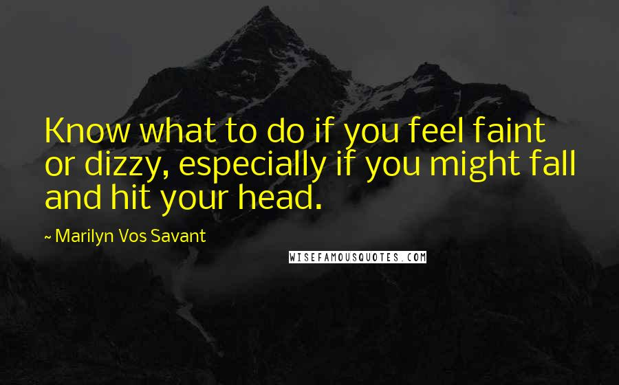 Marilyn Vos Savant quotes: Know what to do if you feel faint or dizzy, especially if you might fall and hit your head.