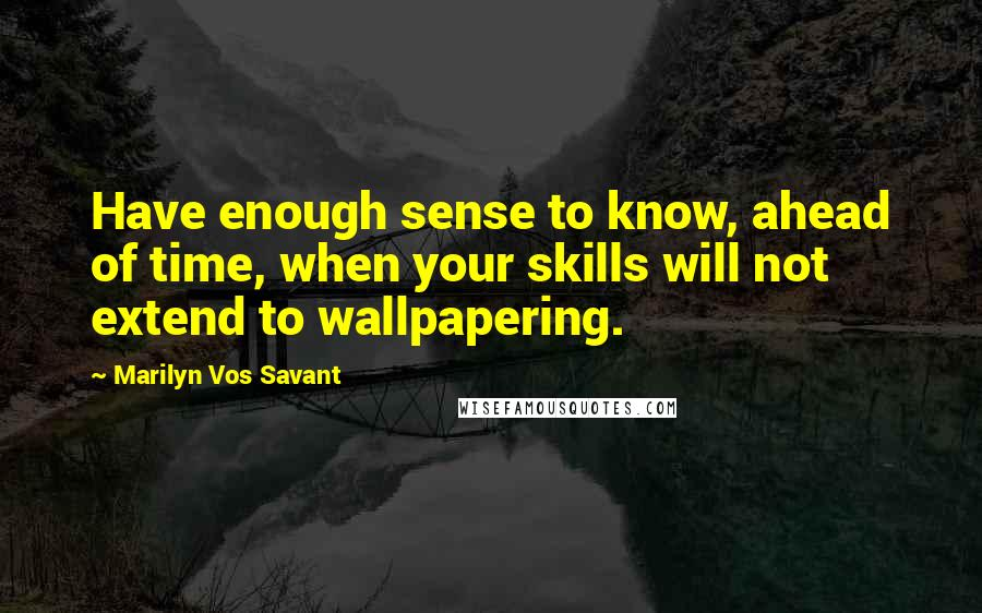 Marilyn Vos Savant quotes: Have enough sense to know, ahead of time, when your skills will not extend to wallpapering.