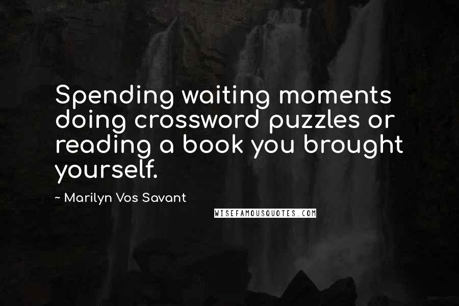 Marilyn Vos Savant quotes: Spending waiting moments doing crossword puzzles or reading a book you brought yourself.
