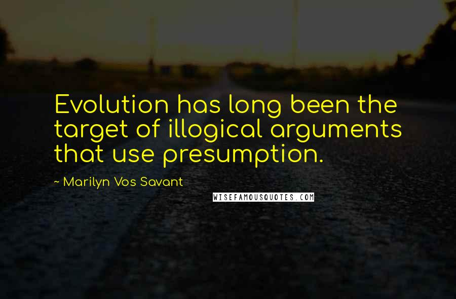 Marilyn Vos Savant quotes: Evolution has long been the target of illogical arguments that use presumption.