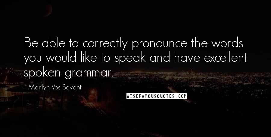 Marilyn Vos Savant quotes: Be able to correctly pronounce the words you would like to speak and have excellent spoken grammar.