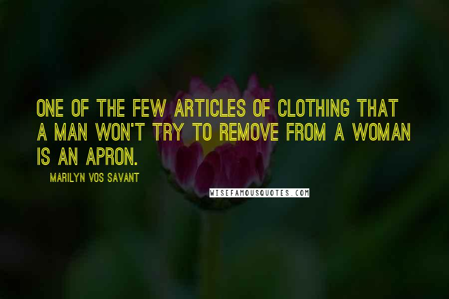 Marilyn Vos Savant quotes: One of the few articles of clothing that a man won't try to remove from a woman is an apron.