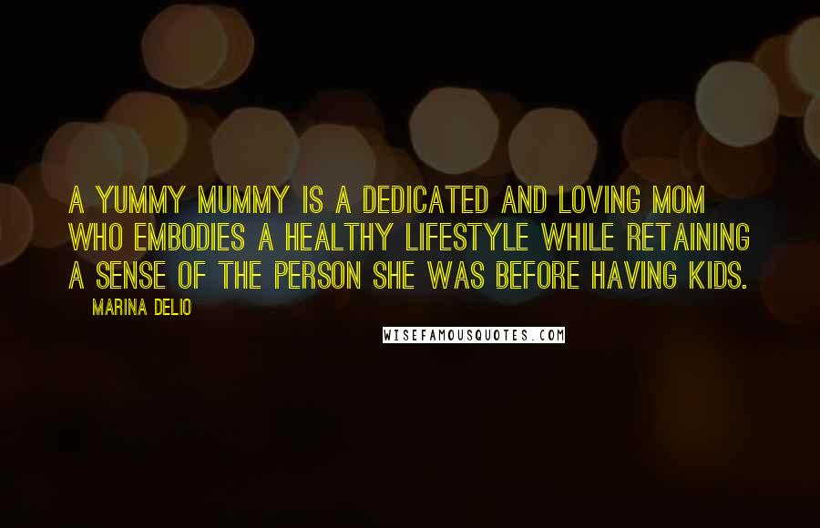 Marina Delio quotes: A yummy mummy is a dedicated and loving mom who embodies a healthy lifestyle while retaining a sense of the person she was before having kids.