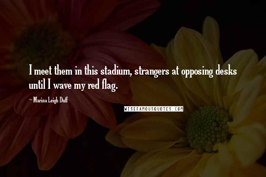 Marina Leigh Duff quotes: I meet them in this stadium, strangers at opposing desks until I wave my red flag.