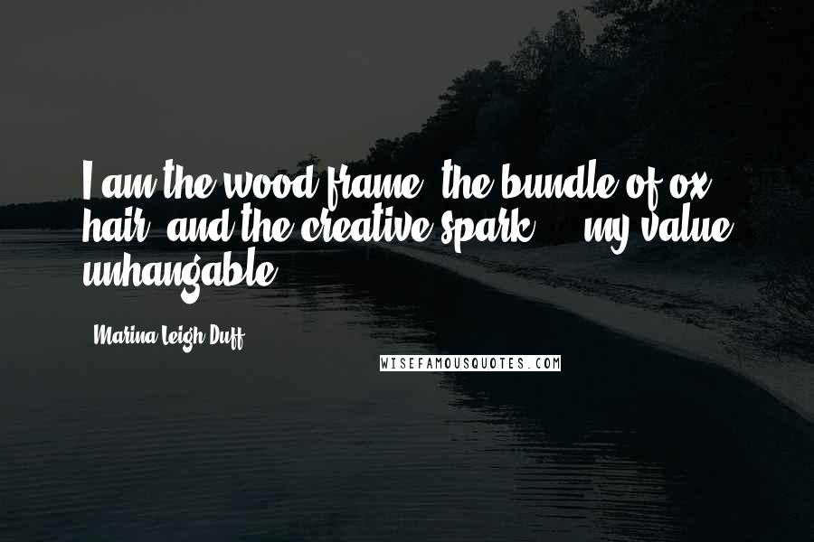 Marina Leigh Duff quotes: I am the wood frame, the bundle of ox hair, and the creative spark ... my value unhangable.