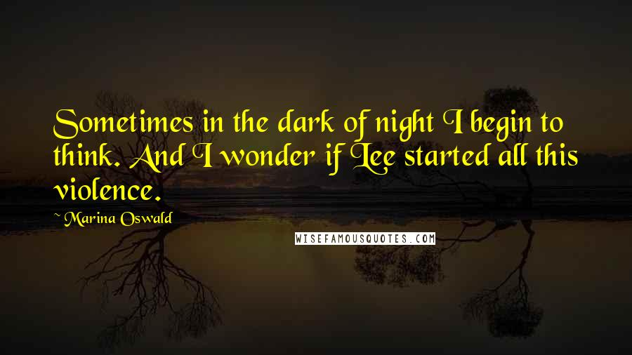 Marina Oswald quotes: Sometimes in the dark of night I begin to think. And I wonder if Lee started all this violence.