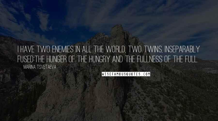Marina Tsvetaeva quotes: I have two enemies in all the world, Two twins, inseparably fused:The hunger of the hungry and the fullness of the full.