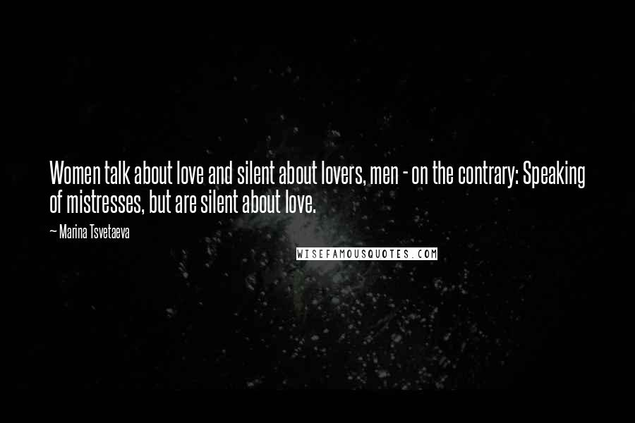 Marina Tsvetaeva quotes: Women talk about love and silent about lovers, men - on the contrary: Speaking of mistresses, but are silent about love.