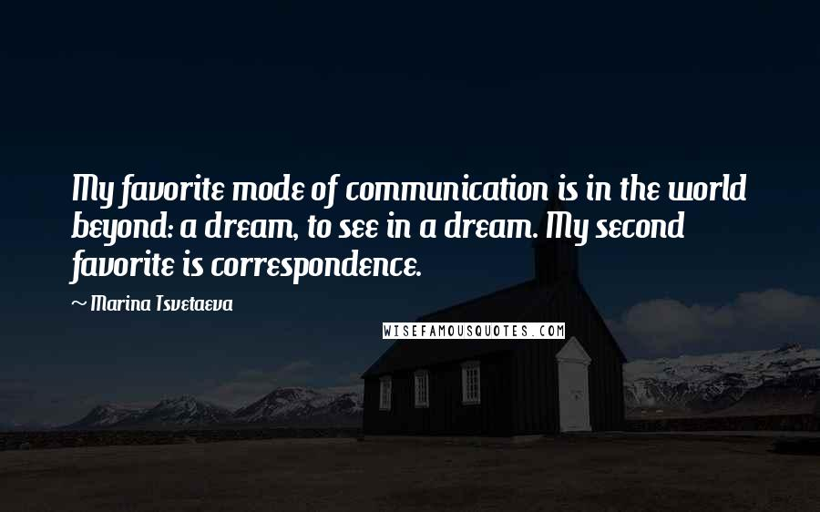 Marina Tsvetaeva quotes: My favorite mode of communication is in the world beyond: a dream, to see in a dream. My second favorite is correspondence.