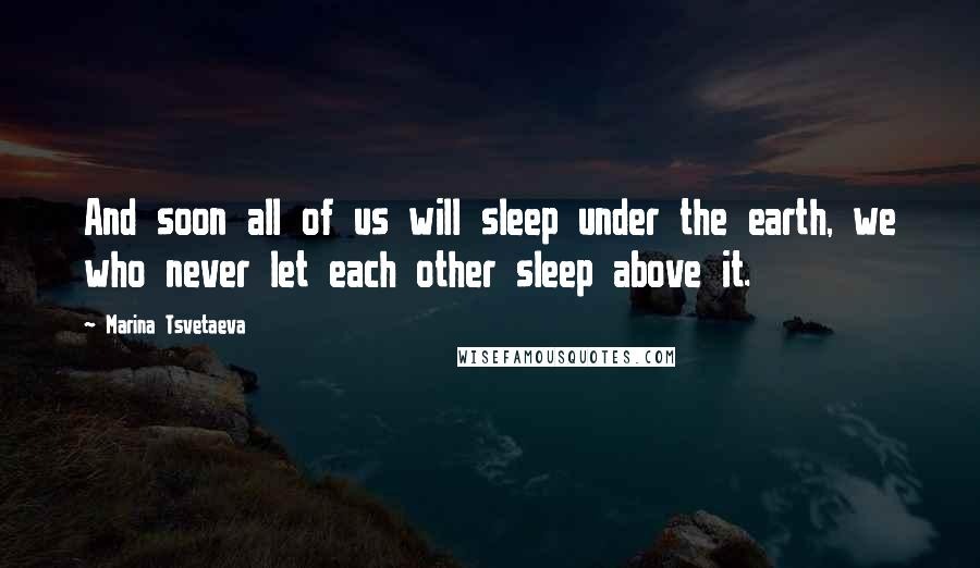 Marina Tsvetaeva quotes: And soon all of us will sleep under the earth, we who never let each other sleep above it.
