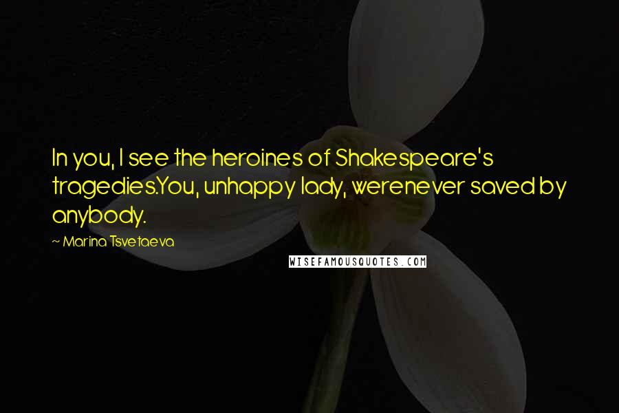 Marina Tsvetaeva quotes: In you, I see the heroines of Shakespeare's tragedies.You, unhappy lady, werenever saved by anybody.