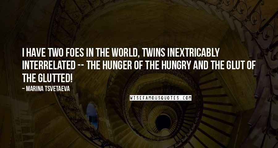 Marina Tsvetaeva quotes: I have two foes in the world, twins inextricably interrelated -- the hunger of the hungry and the glut of the glutted!