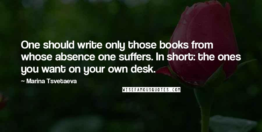 Marina Tsvetaeva quotes: One should write only those books from whose absence one suffers. In short: the ones you want on your own desk.