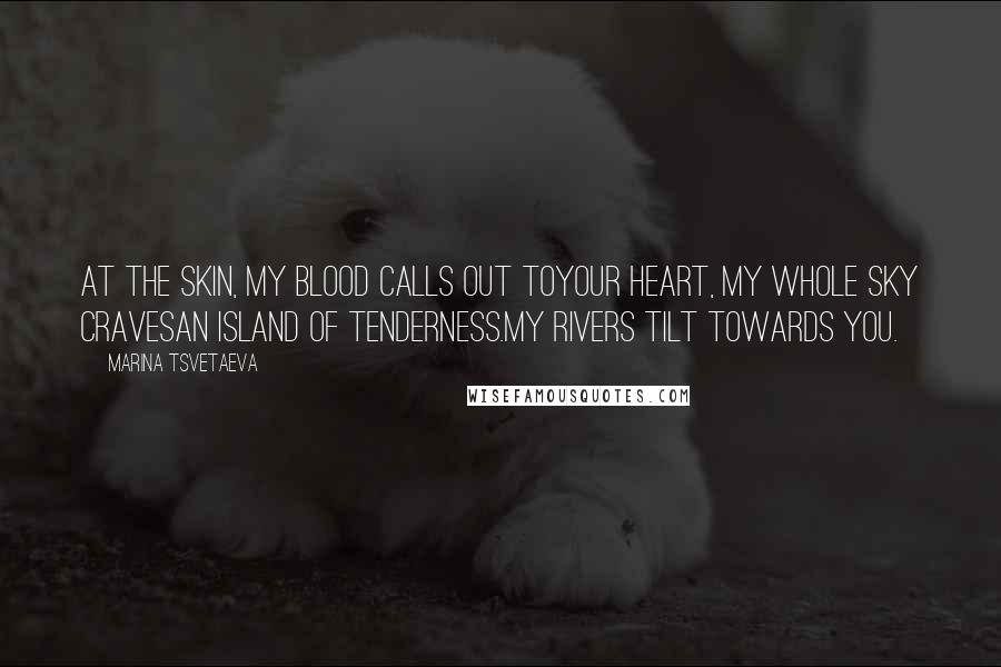 Marina Tsvetaeva quotes: At the skin, my blood calls out toyour heart, my whole sky cravesan island of tenderness.My rivers tilt towards you.