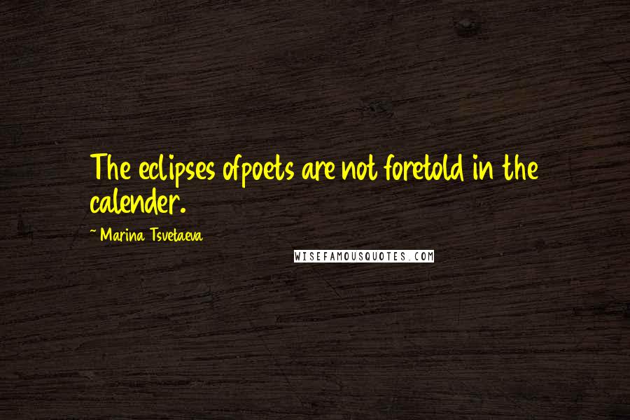Marina Tsvetaeva quotes: The eclipses ofpoets are not foretold in the calender.
