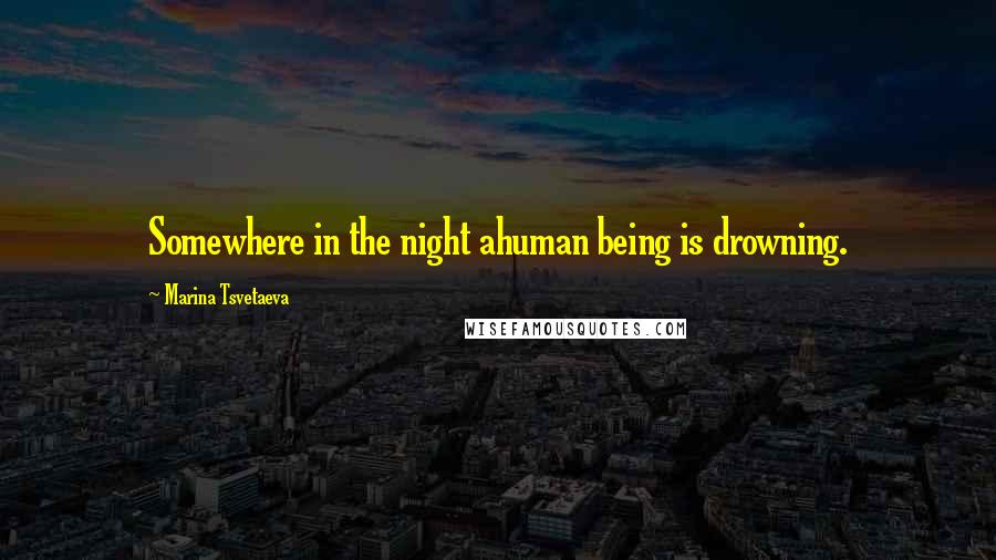 Marina Tsvetaeva quotes: Somewhere in the night ahuman being is drowning.