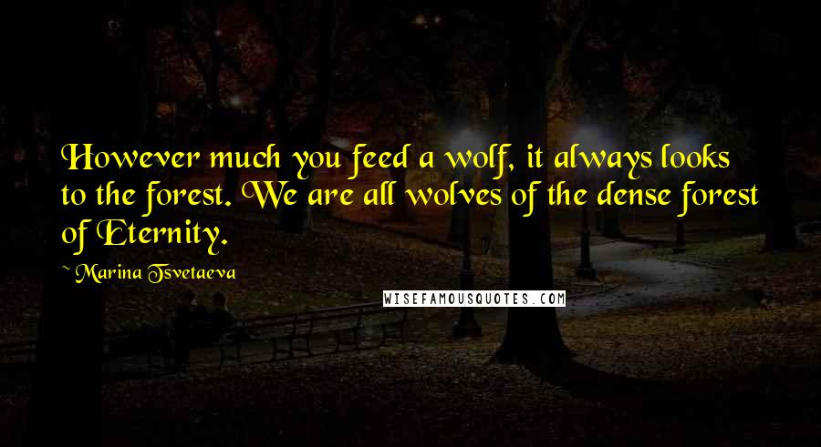 Marina Tsvetaeva quotes: However much you feed a wolf, it always looks to the forest. We are all wolves of the dense forest of Eternity.