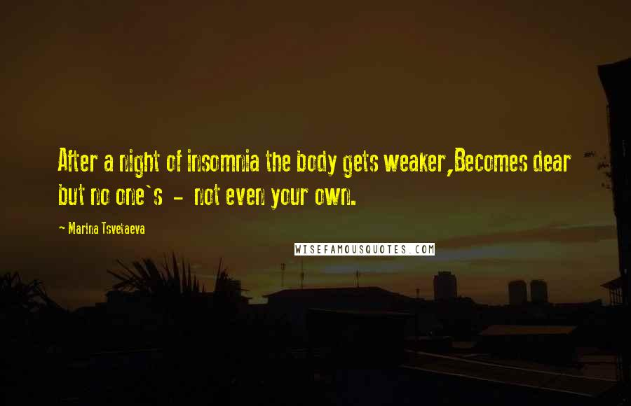 Marina Tsvetaeva quotes: After a night of insomnia the body gets weaker,Becomes dear but no one's - not even your own.