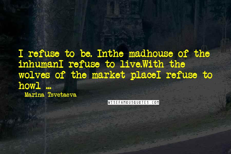 Marina Tsvetaeva quotes: I refuse to be. Inthe madhouse of the inhumanI refuse to live.With the wolves of the market placeI refuse to howl ...