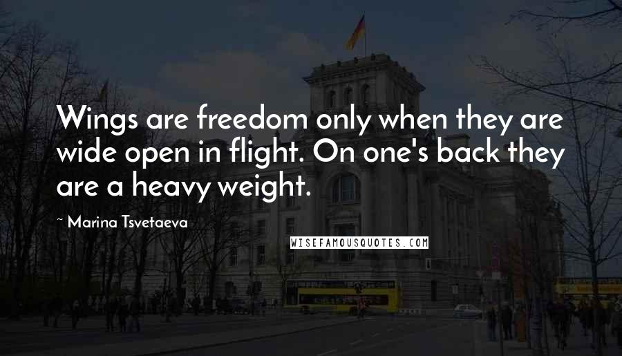 Marina Tsvetaeva quotes: Wings are freedom only when they are wide open in flight. On one's back they are a heavy weight.