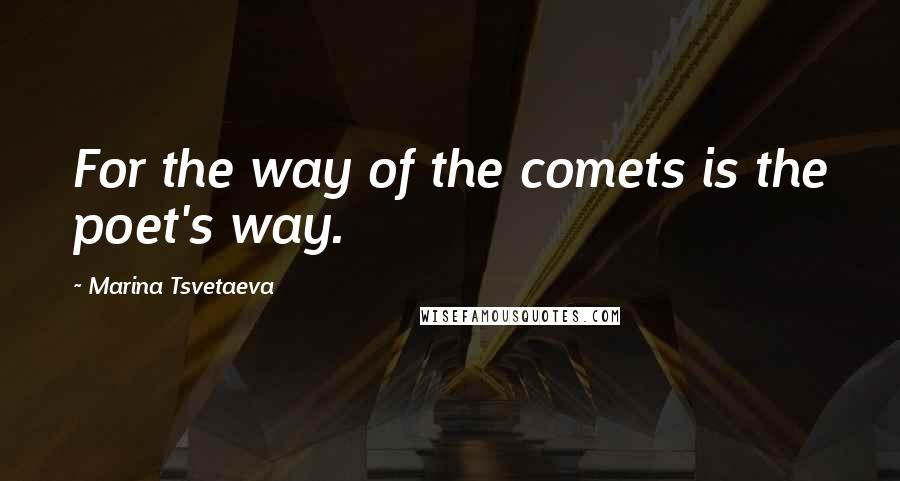 Marina Tsvetaeva quotes: For the way of the comets is the poet's way.