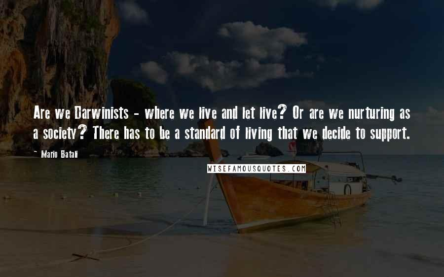 Mario Batali quotes: Are we Darwinists - where we live and let live? Or are we nurturing as a society? There has to be a standard of living that we decide to support.
