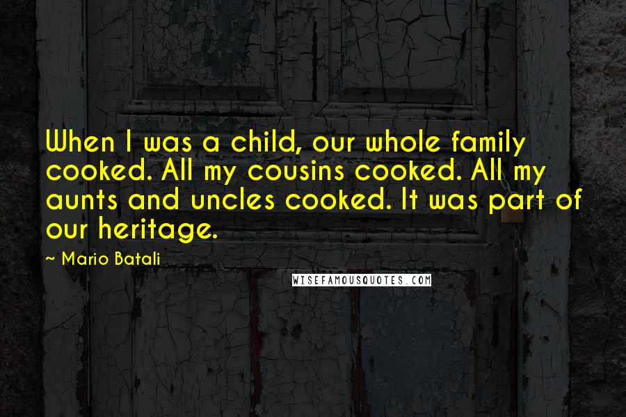 Mario Batali quotes: When I was a child, our whole family cooked. All my cousins cooked. All my aunts and uncles cooked. It was part of our heritage.